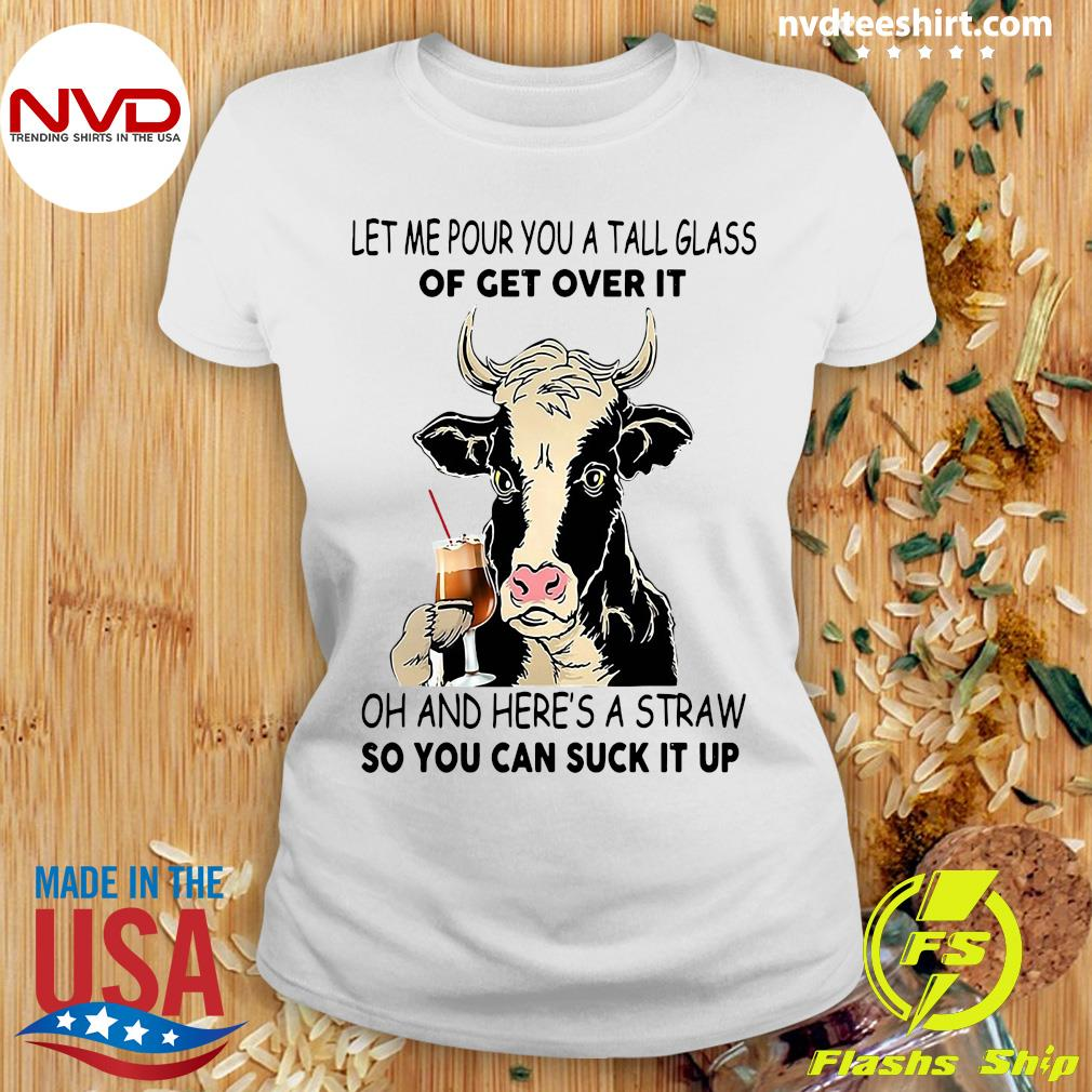 Official Cow Let Me Pour You A Tall Glass Of Get Over It Oh And Here's A Straw So You Can Suck It Up Shirt Ladies tee