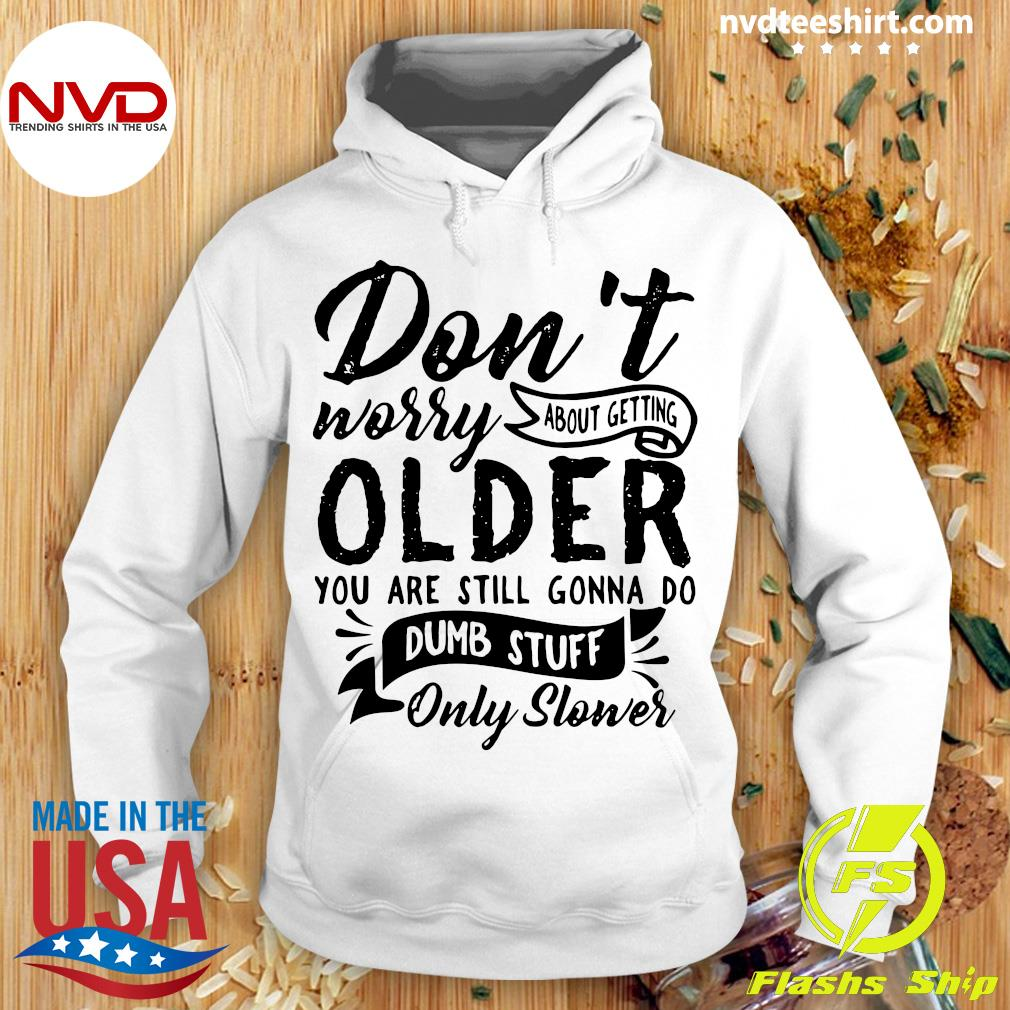 Official Don't Worry About Getting Older You Are Still Gonna Do Dumb Stuff Only Slower Shirt Hoodie