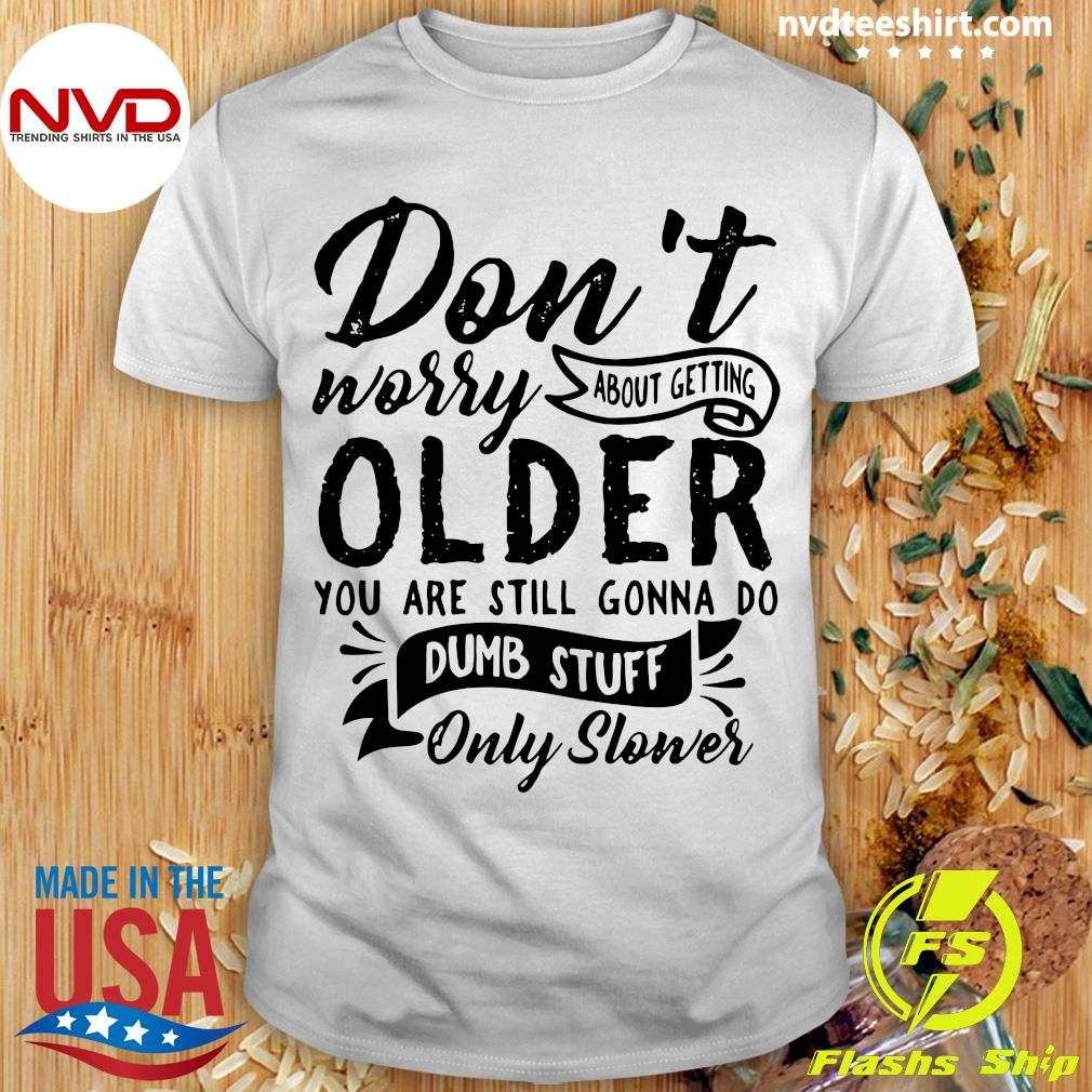 Official Don't Worry About Getting Older You Are Still Gonna Do Dumb Stuff Only Slower Shirt