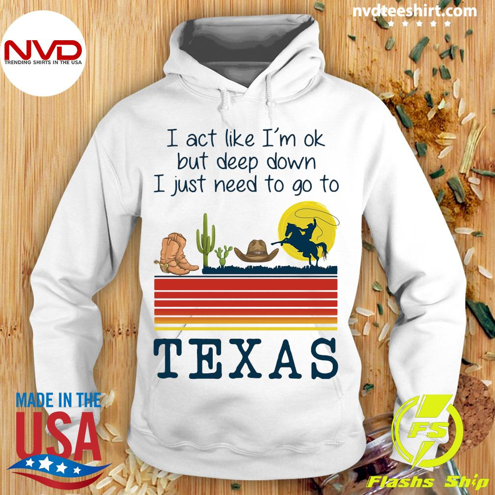 Official I Act Like I'm Ok But Deep Down I Just Need To Go To Texas Shirt Hoodie