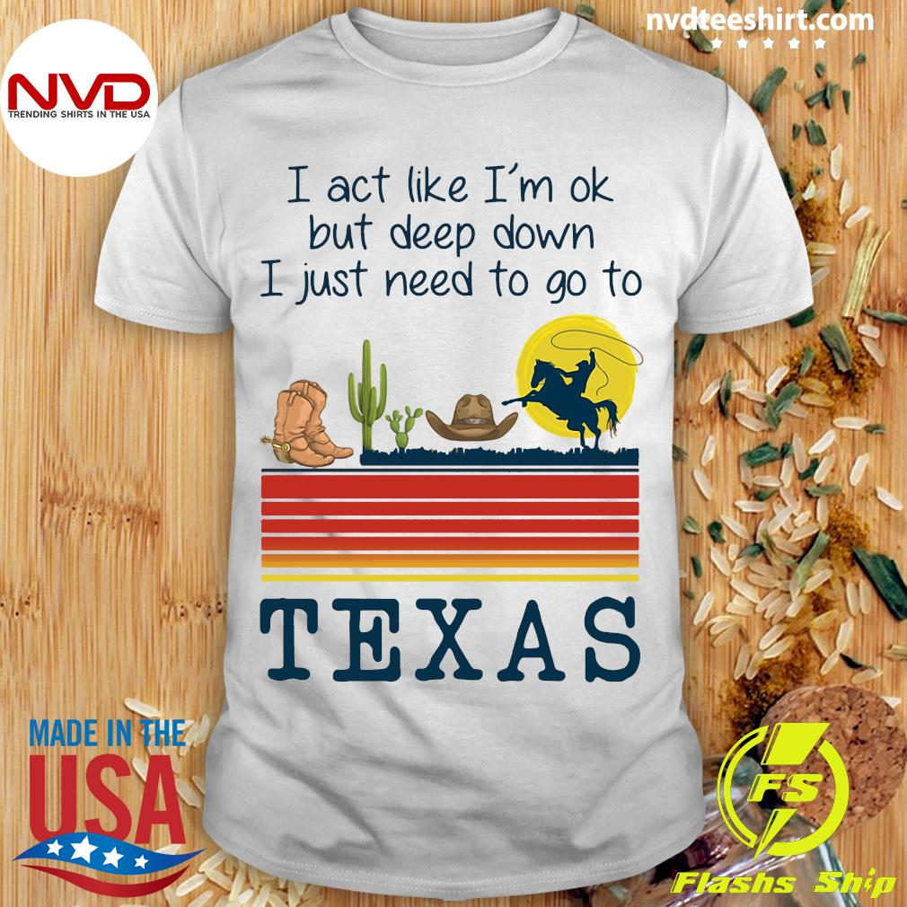 Official I Act Like I'm Ok But Deep Down I Just Need To Go To Texas Shirt