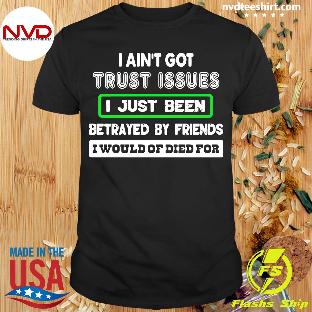 Official I Ain't Got Trust Issues I Just Been Betrayed By Friends I Would Of Dies For Shirt