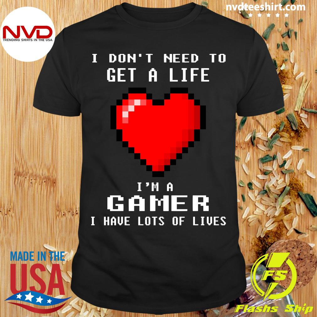Official I Don't Need To Get A Life I'm A Gamer I Have Lots Of Lives Heart Shirt