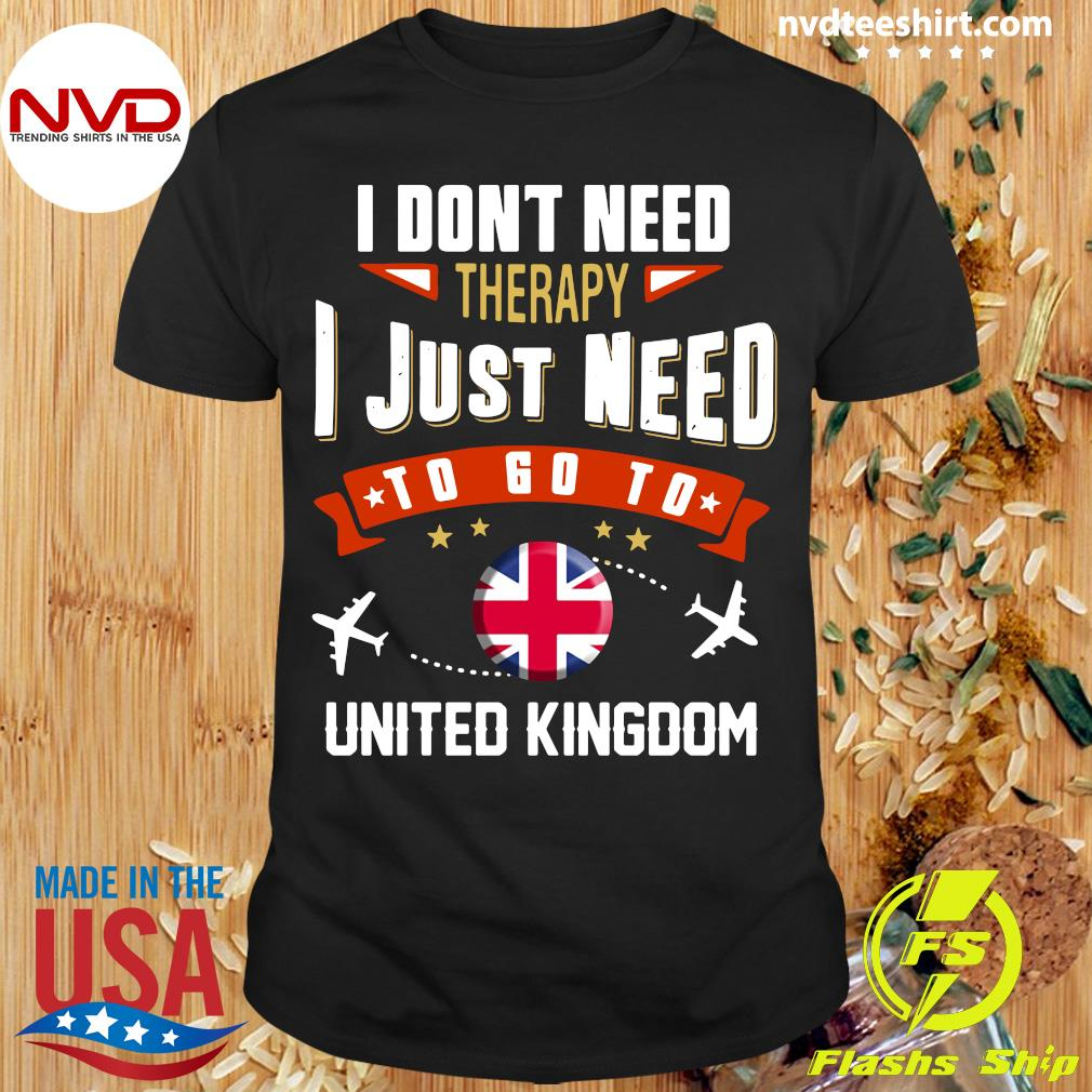 Official I Dont Need Therapy I Just Need To Go To United Kingdom Shirt