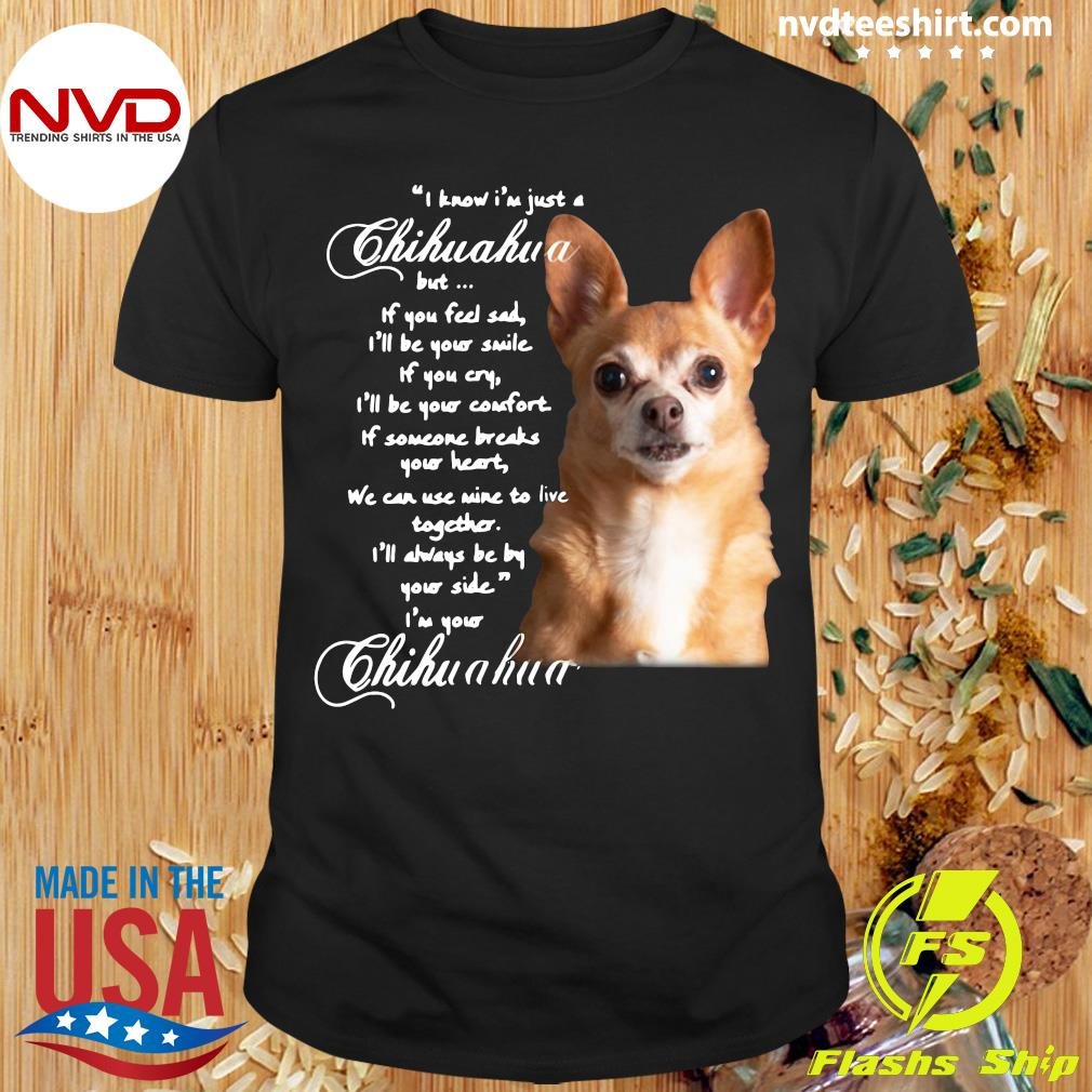Official I Know I'm Just A Chihuahua But If You Feel Sad I'll Be Your Smile Shirt