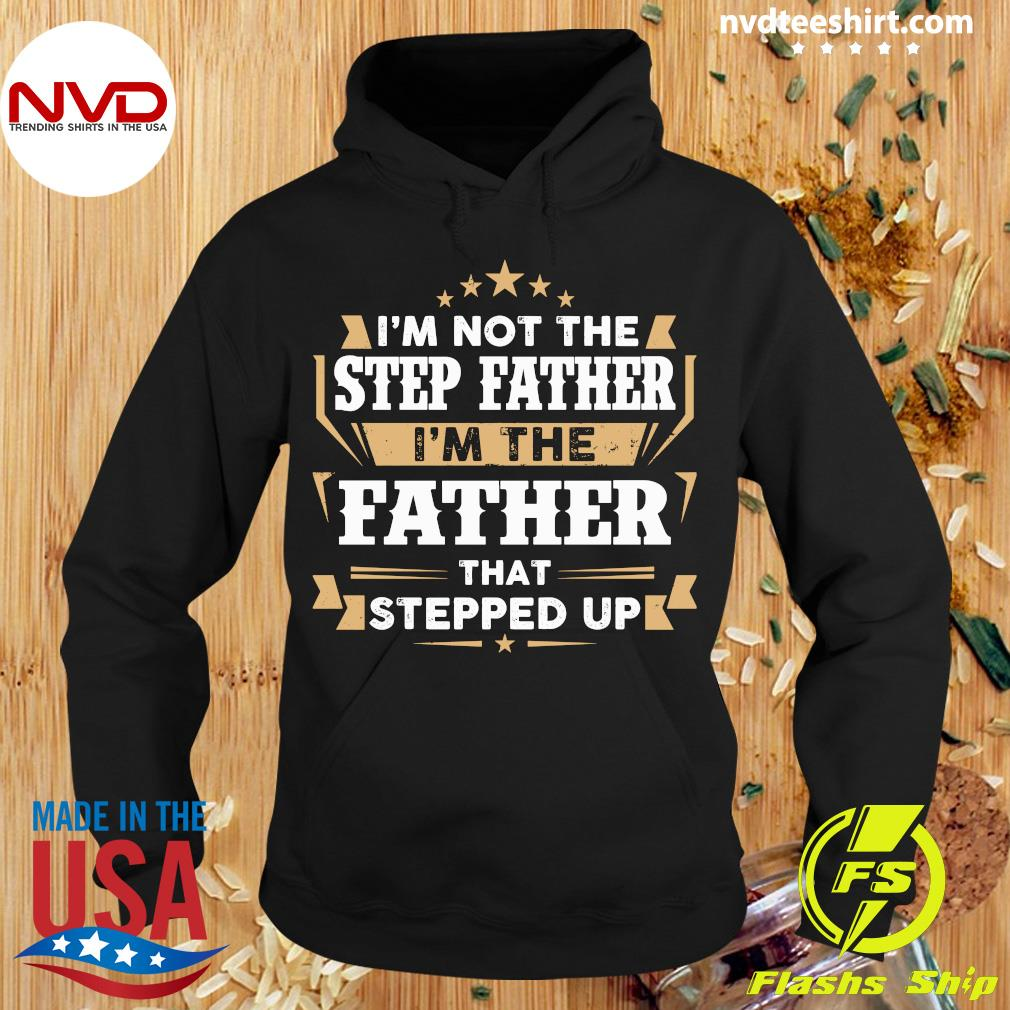 Official I'm Not The Stepfather I'm The Father That Stepped Up Shirt Hoodie