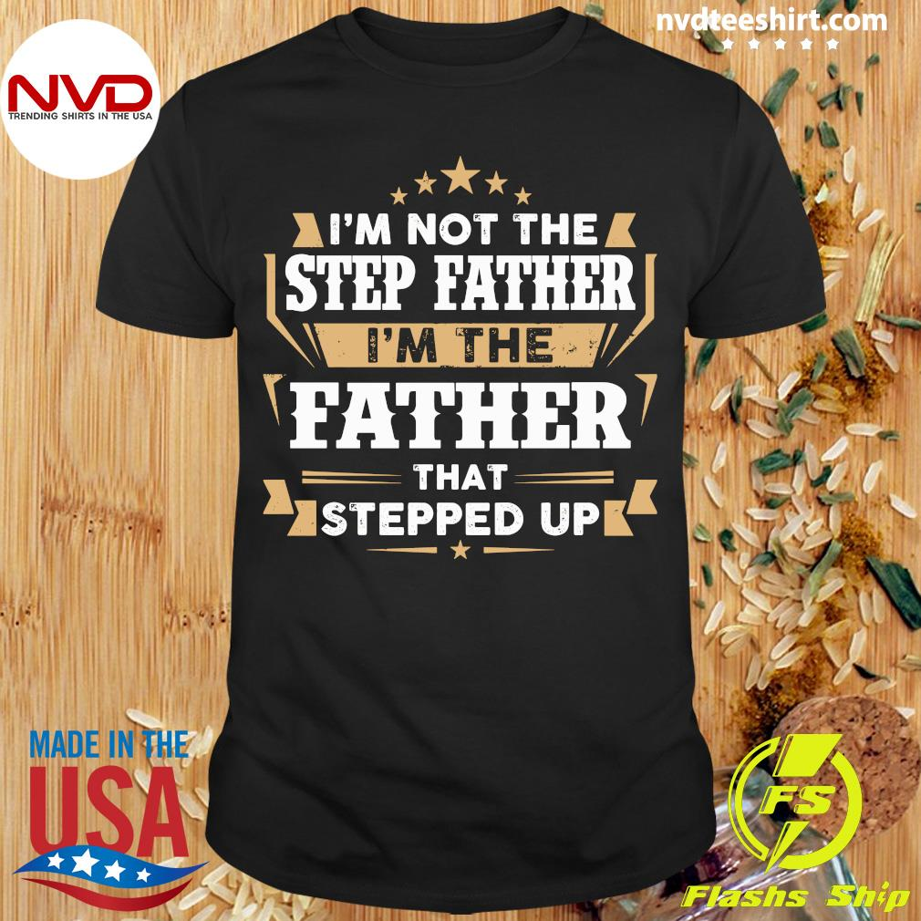 Official I'm Not The Stepfather I'm The Father That Stepped Up Shirt