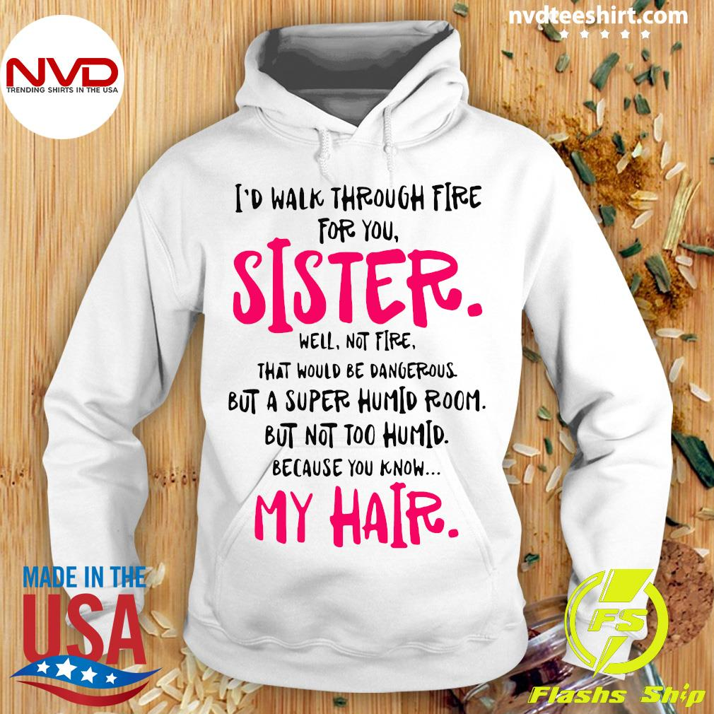 Official I Would Walk Through Fire For You Sister Because You Know My Hair Shirt Hoodie