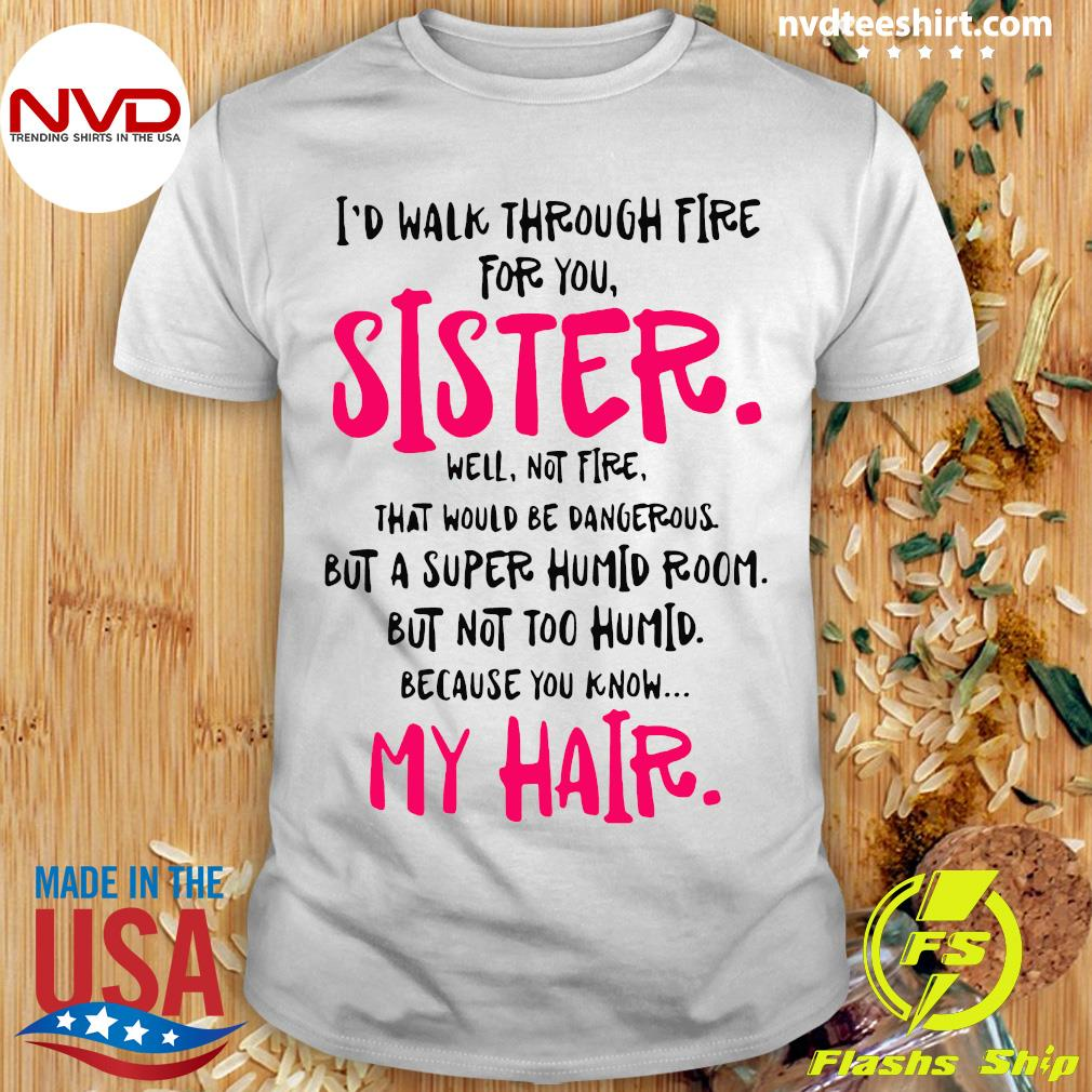 Official I Would Walk Through Fire For You Sister Because You Know My Hair Shirt