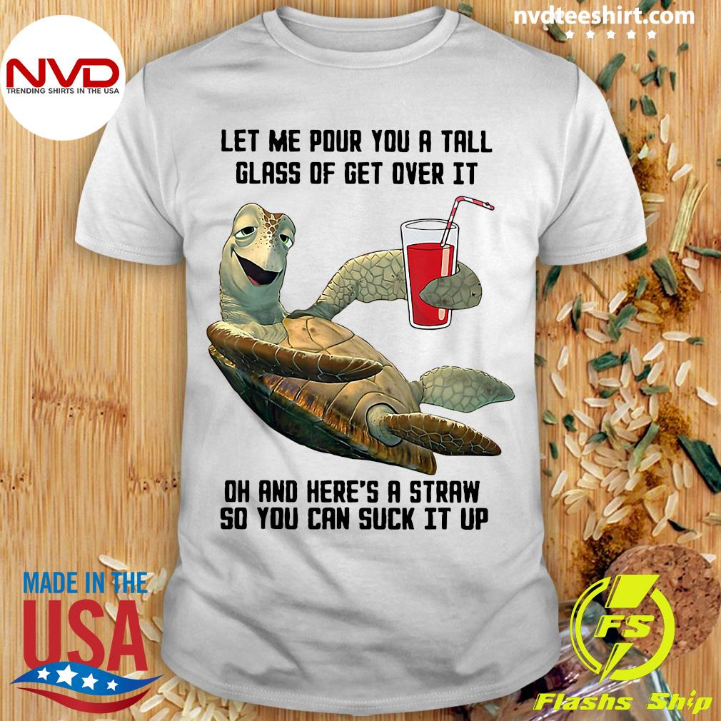 Official Let Me Pour You Tall Glass Get Over Turtle Oh And Here's A Straw So You Can Suck It Up Shirt