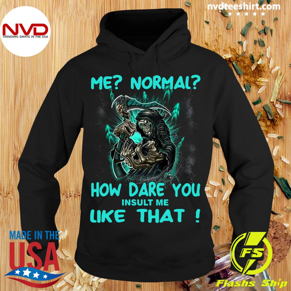 Official Me Normal How Dare You Insult Me Like That Shirt Hoodie