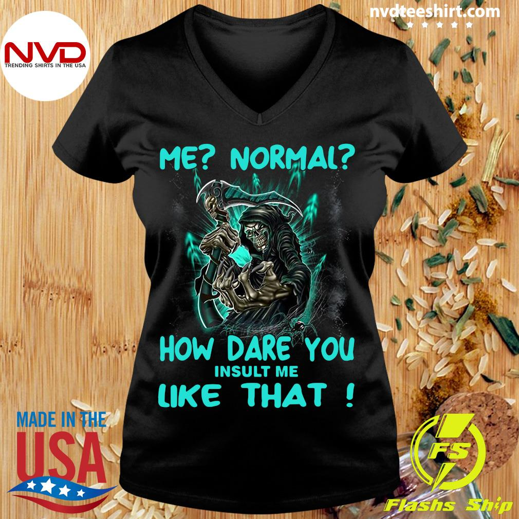 Official Me Normal How Dare You Insult Me Like That Shirt Ladies tee
