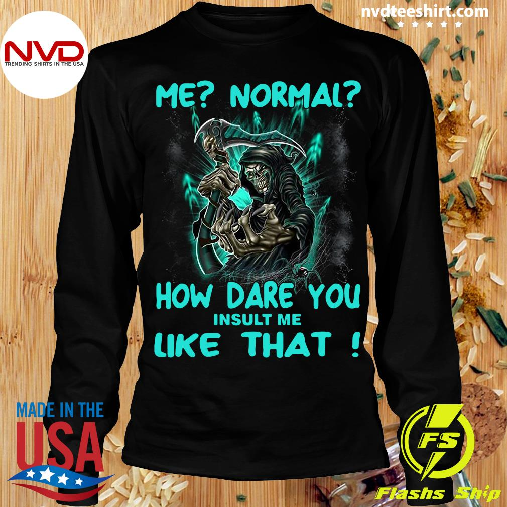 Official Me Normal How Dare You Insult Me Like That Shirt Longsleeve