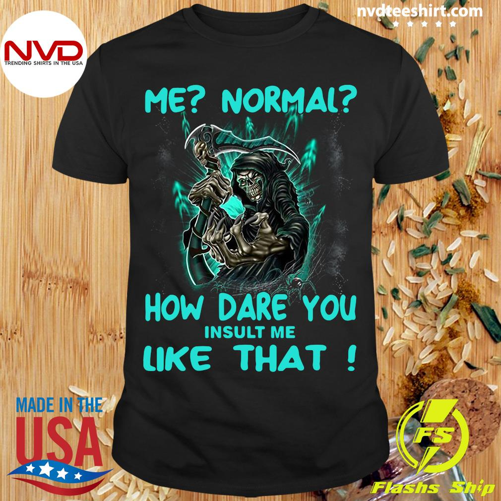 Official Me Normal How Dare You Insult Me Like That Shirt
