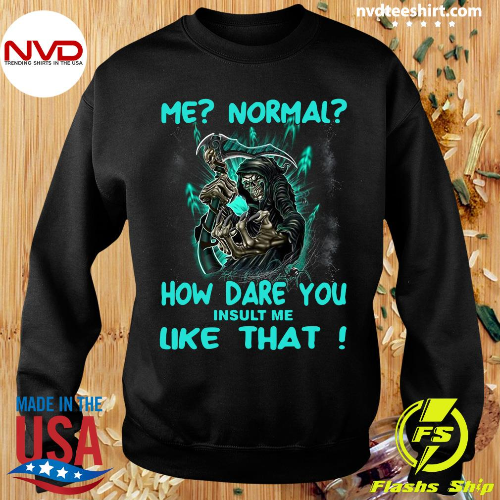 Official Me Normal How Dare You Insult Me Like That Shirt Sweater