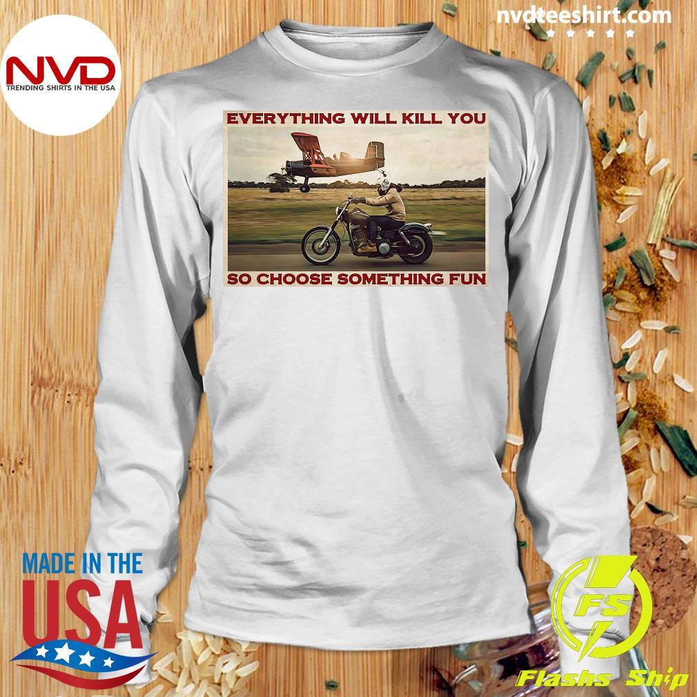 Official Motorbike Everything Will Kill You So Choose Something Fun Shirt Longsleeve