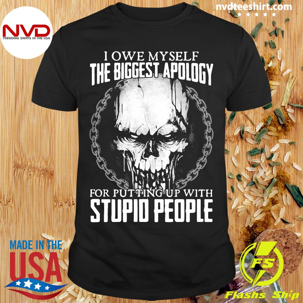 Official Skull I Owe Myself The Biggest Apology For Putting Up With Stupid People Shirt