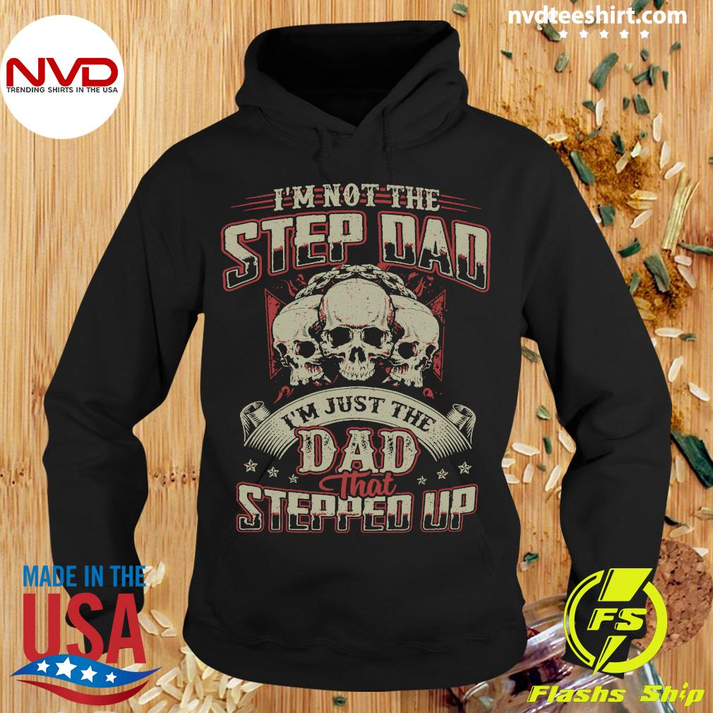 Official Skulls I'm Not The Stepdad I'm Just The Dad That Stepped Up Shirt Hoodie