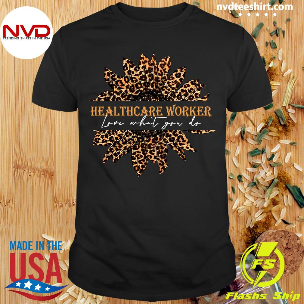 Official Sunflower Leopard Love What You Do Healthcare Worker Shirt