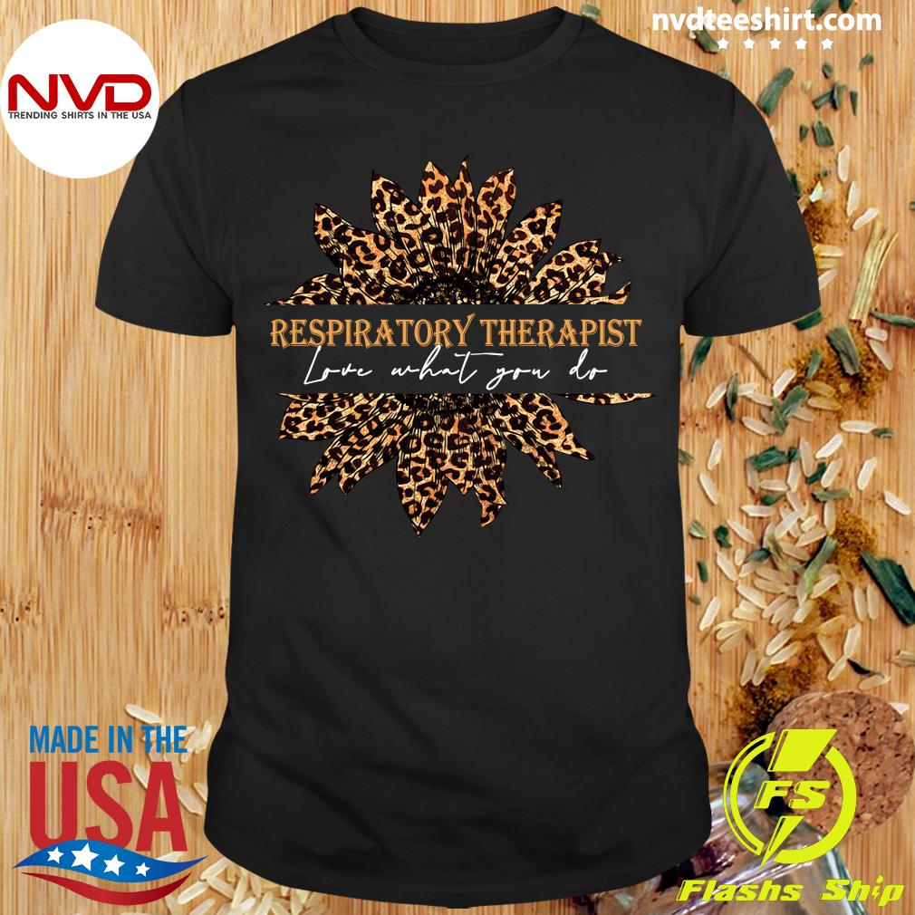 Official Sunflower Leopard Love What You Do Respiratory Therapist Shirt
