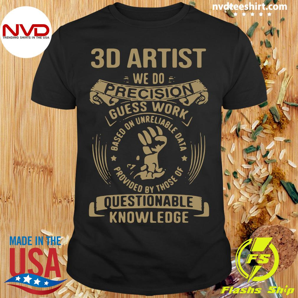 3D Artist We Do Precision Guesswork Based On Unreliable Data Provided By Those Of Questionable Knowledge T-shirt