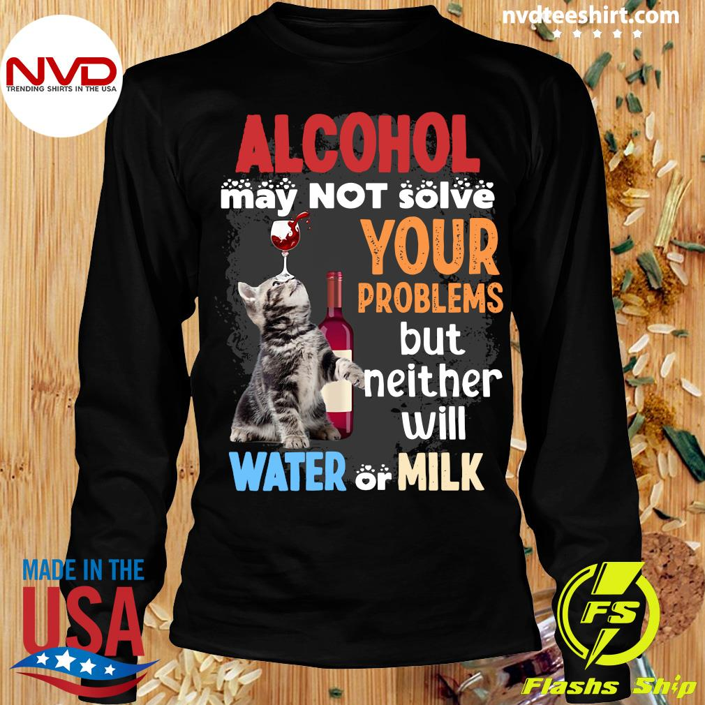 Alcohol May Not Solve Your Problems But Neither Will Water Or Milk Cat Funny T-s Longsleeve