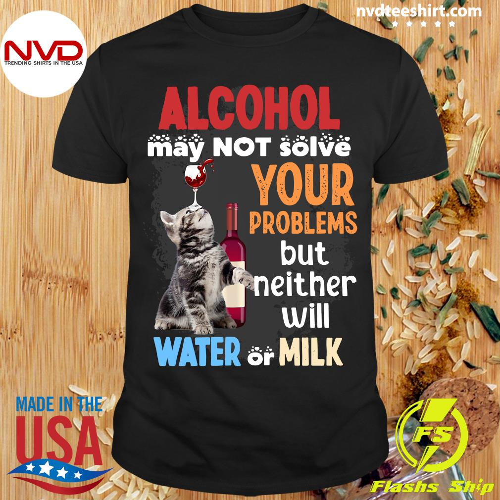 Alcohol May Not Solve Your Problems But Neither Will Water Or Milk Cat Funny T-shirt