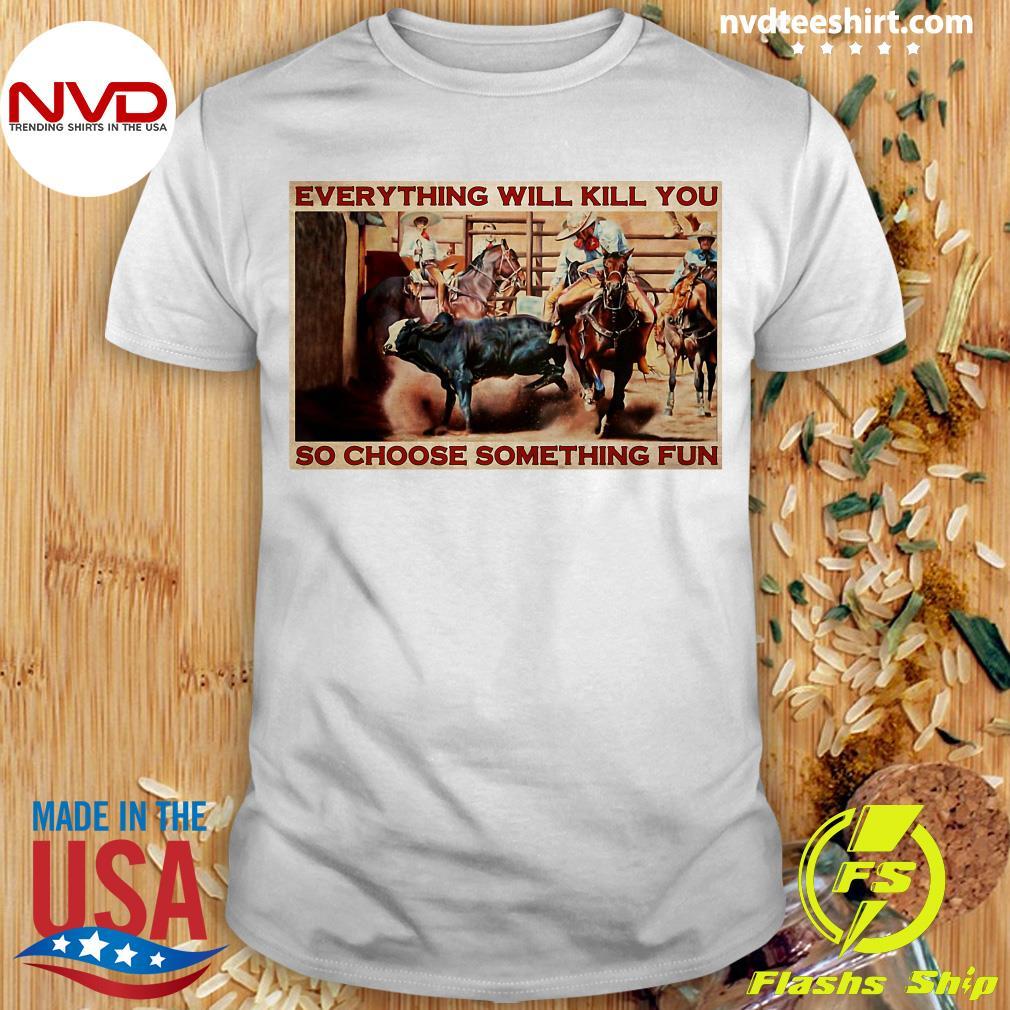 Funny Bull Charreria Everything Will Kil You So Choose Something Fun Poster T-shirt