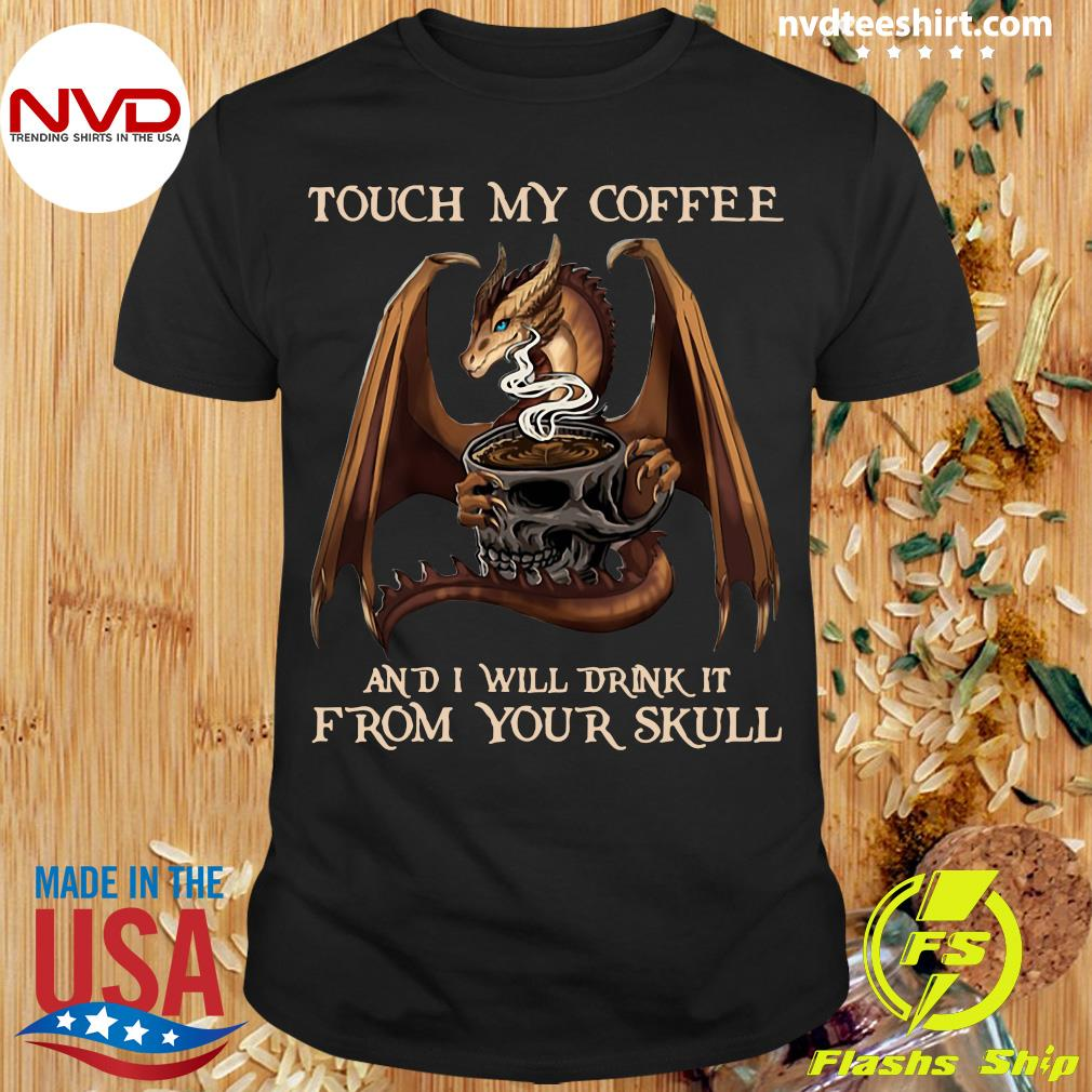Funny Dragon Touch My Coffee And I Will Drink It From Your Skull T-shirt