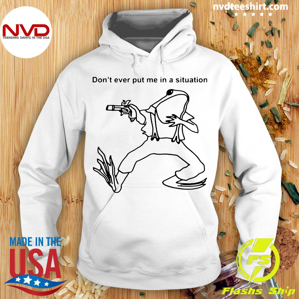 Funny Frog Don't Ever Put Me In A Situation T-s Hoodie