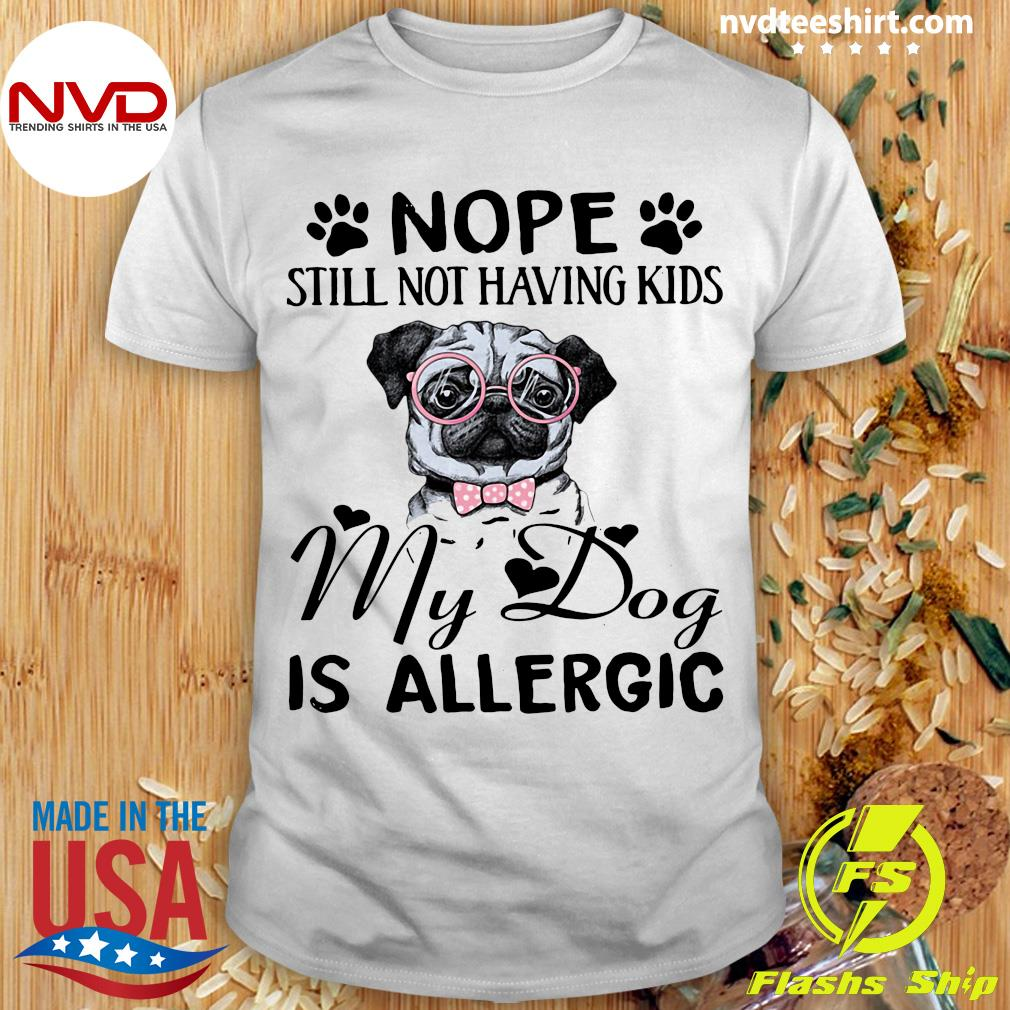 Funny Pitbull Dog Nope Still Not Having Kids My Dog Is Allergic T-shirt