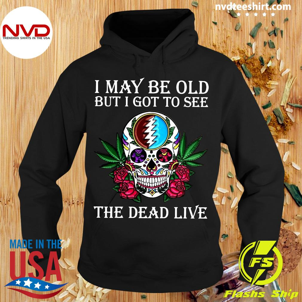 Funny Sugar Skull I May Be Old But I Got To See The Dead Live Rose T-s Hoodie