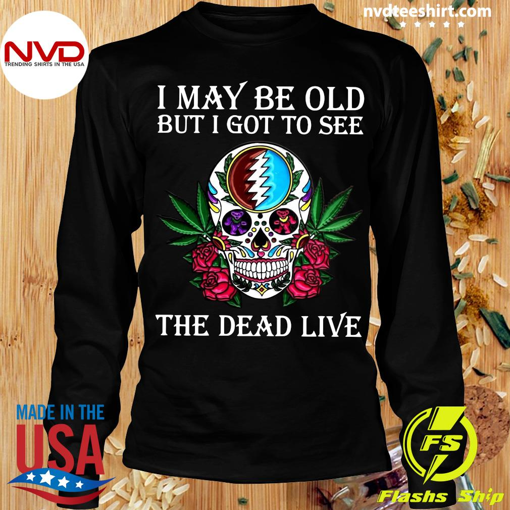 Funny Sugar Skull I May Be Old But I Got To See The Dead Live Rose T-s Longsleeve