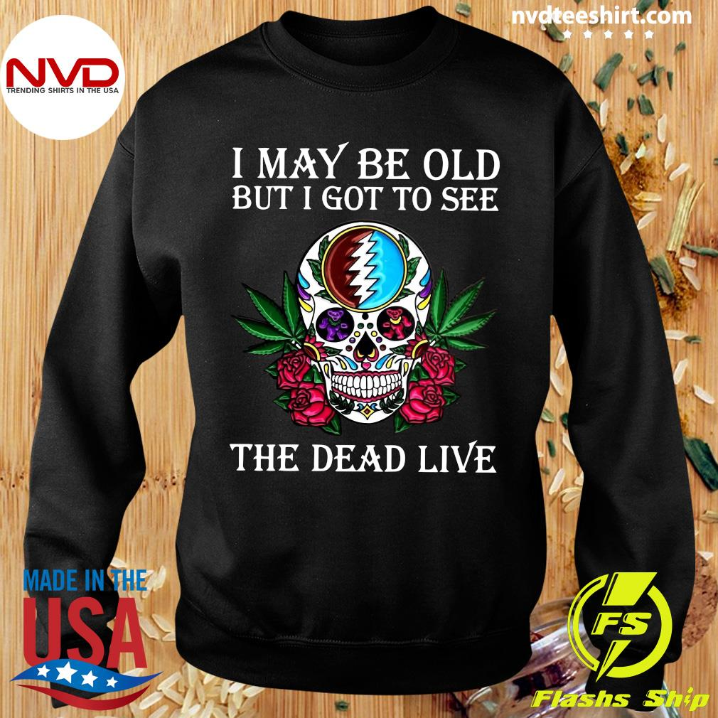 Funny Sugar Skull I May Be Old But I Got To See The Dead Live Rose T-s Sweater
