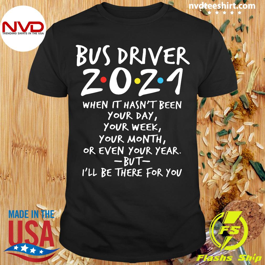 I'll Be There For You Bus Driver 2021 When It Hasn't Been Your Day Your Week Your Month Or Even Your Year T-shirt