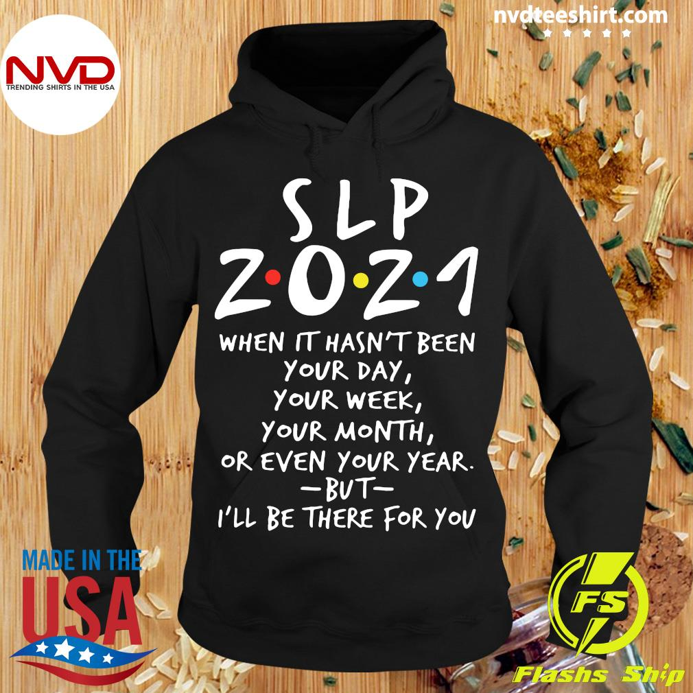 I'll Be There For You SLP 2021 When It Hasn't Been Your Day Your Week Your Month Or Even Your Year T-s Hoodie