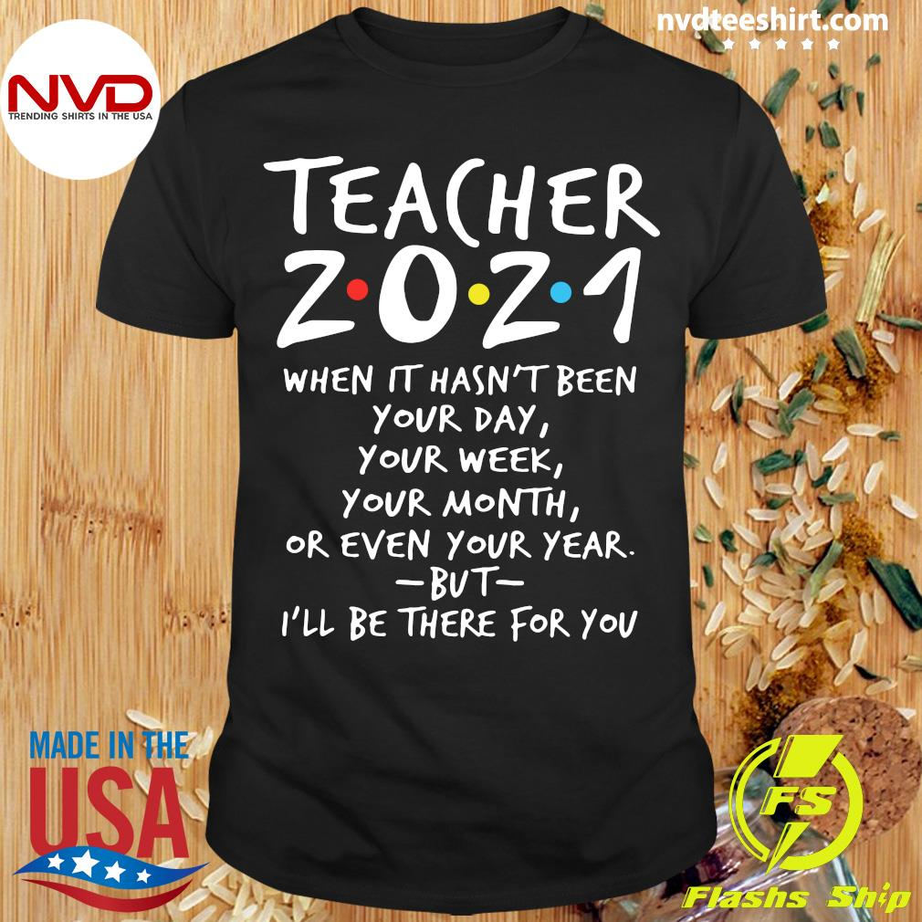 I'll Be There For You Teacher 2021 When It Hasn't Been Your Day Your Week Your Month Or Even Your Year T-shirt