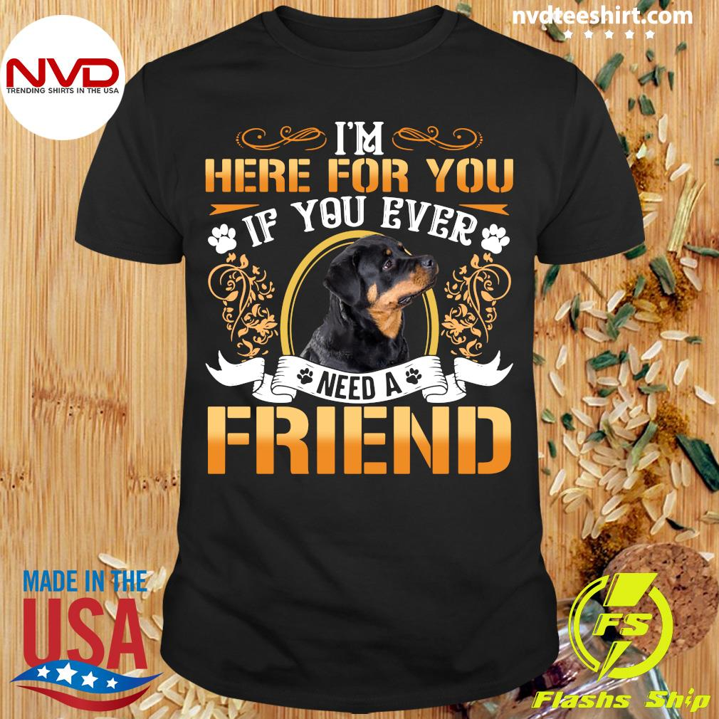 I'm Here For You If You Ever Need A Friend Rottweiler Dog T-shirt