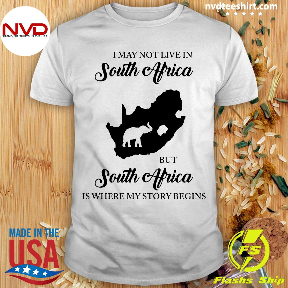 I May Not Live In South Africa But South Africa Is Where My Story Begins Elephant Funny T-shirt