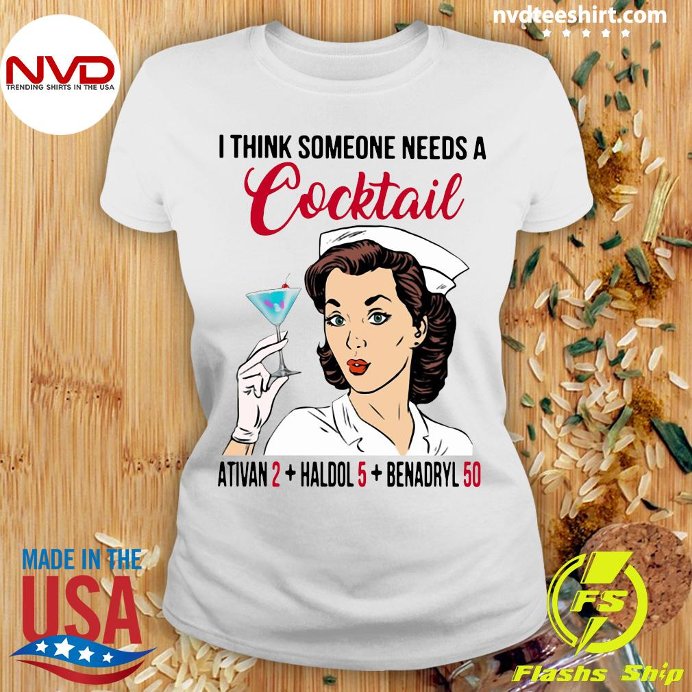 I Think Someone Needs A Cocktail Ativan 2 haldol 5 Benadryl 50 Nurse Funny T-s Ladies tee