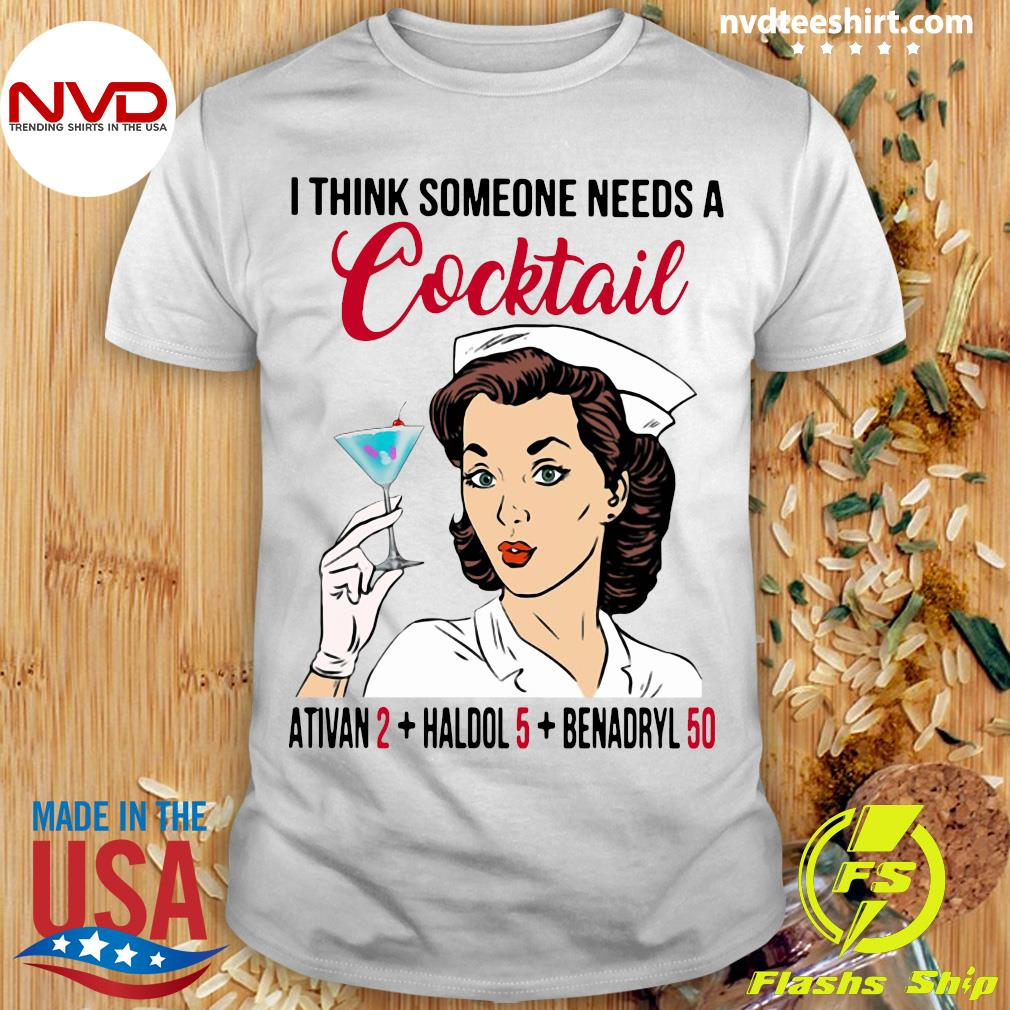 I Think Someone Needs A Cocktail Ativan 2 haldol 5 Benadryl 50 Nurse Funny T-shirt