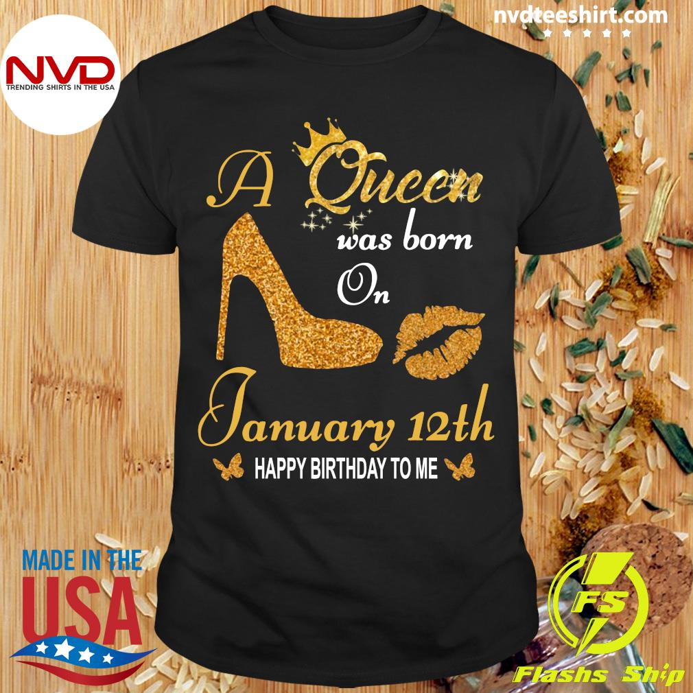 Official A Queen Was Born On 12th January Happy Birthday To Me T-shirt