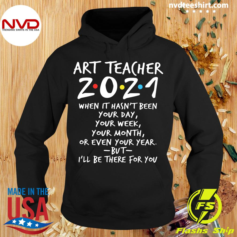 Official Art Teacher 2021 When It Hasn't Been Your Day Your Week Your Month Or Even Your Year But I'll Be There For You T-s Hoodie