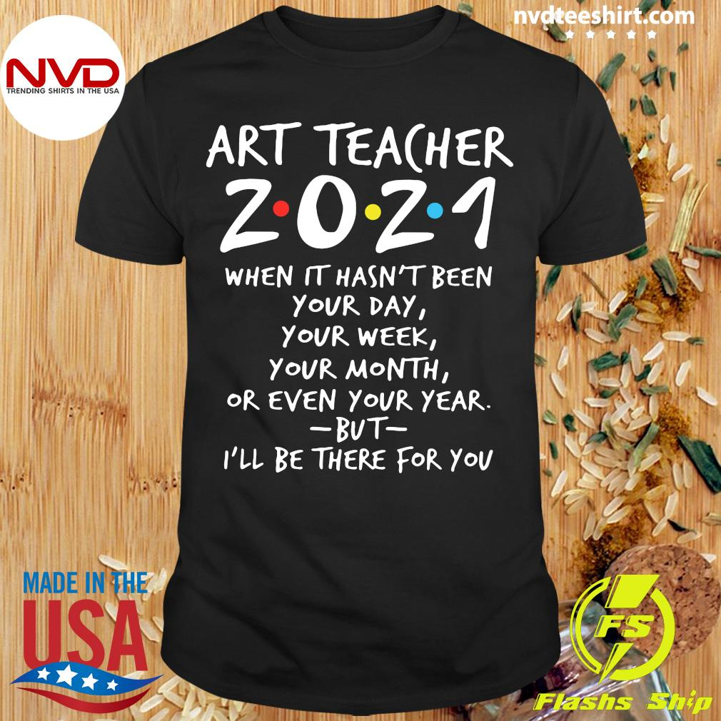 Official Art Teacher 2021 When It Hasn't Been Your Day Your Week Your Month Or Even Your Year But I'll Be There For You T-shirt