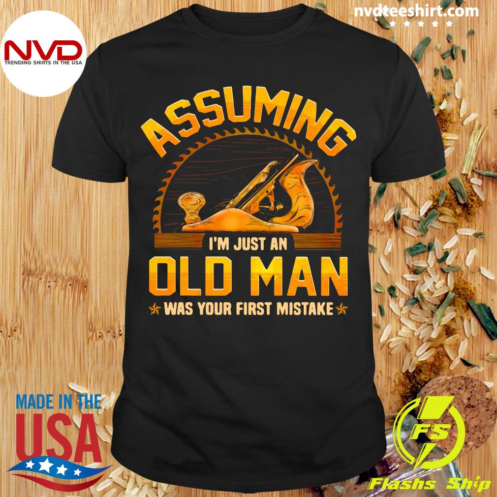 Official Assuming I'm Just An Old Man Was Your First Mistake T-shirt