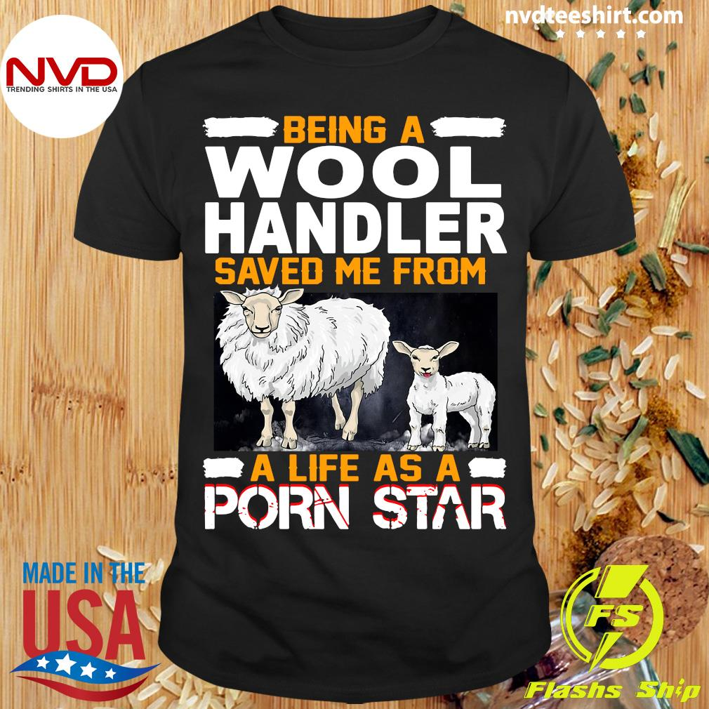 Official Being A Wool Handler Saved Me From A Life As A Porn Star T-shirt