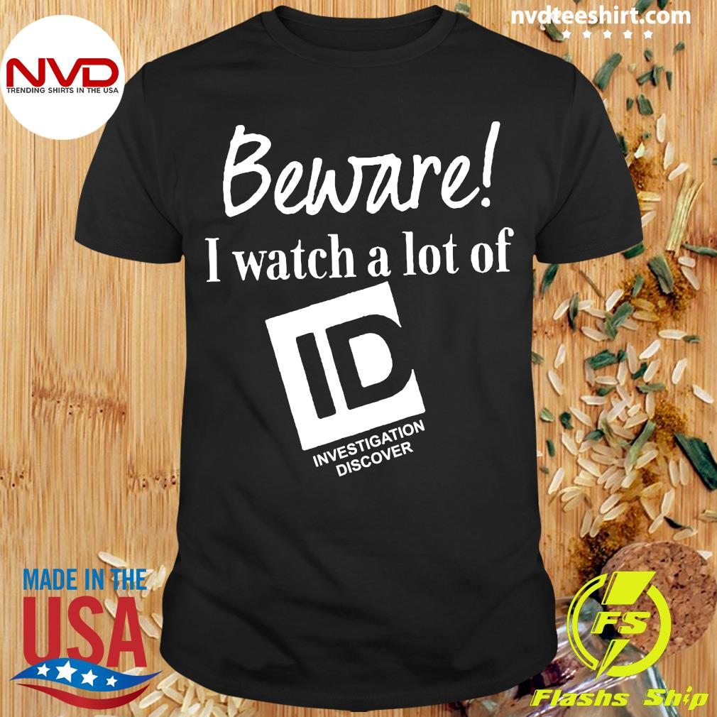 Official Beware I Watch A Lot Of Id Investigation Discover T-shirt
