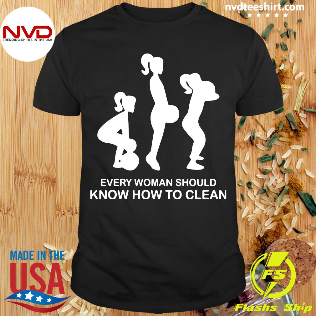 Official Every Woman Should Know How To Clean T-shirt