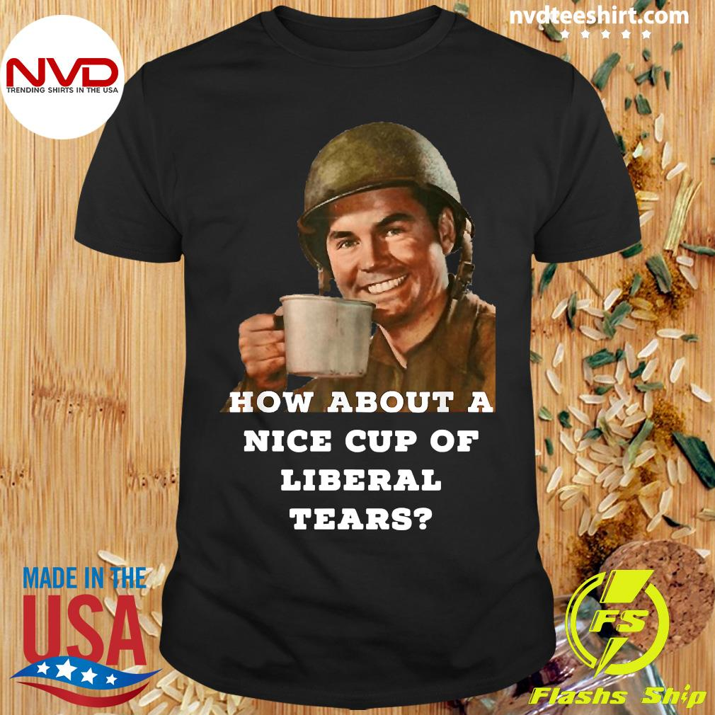Official How About A Nice Cup Of Liberal Tears In A Cup T-shirt
