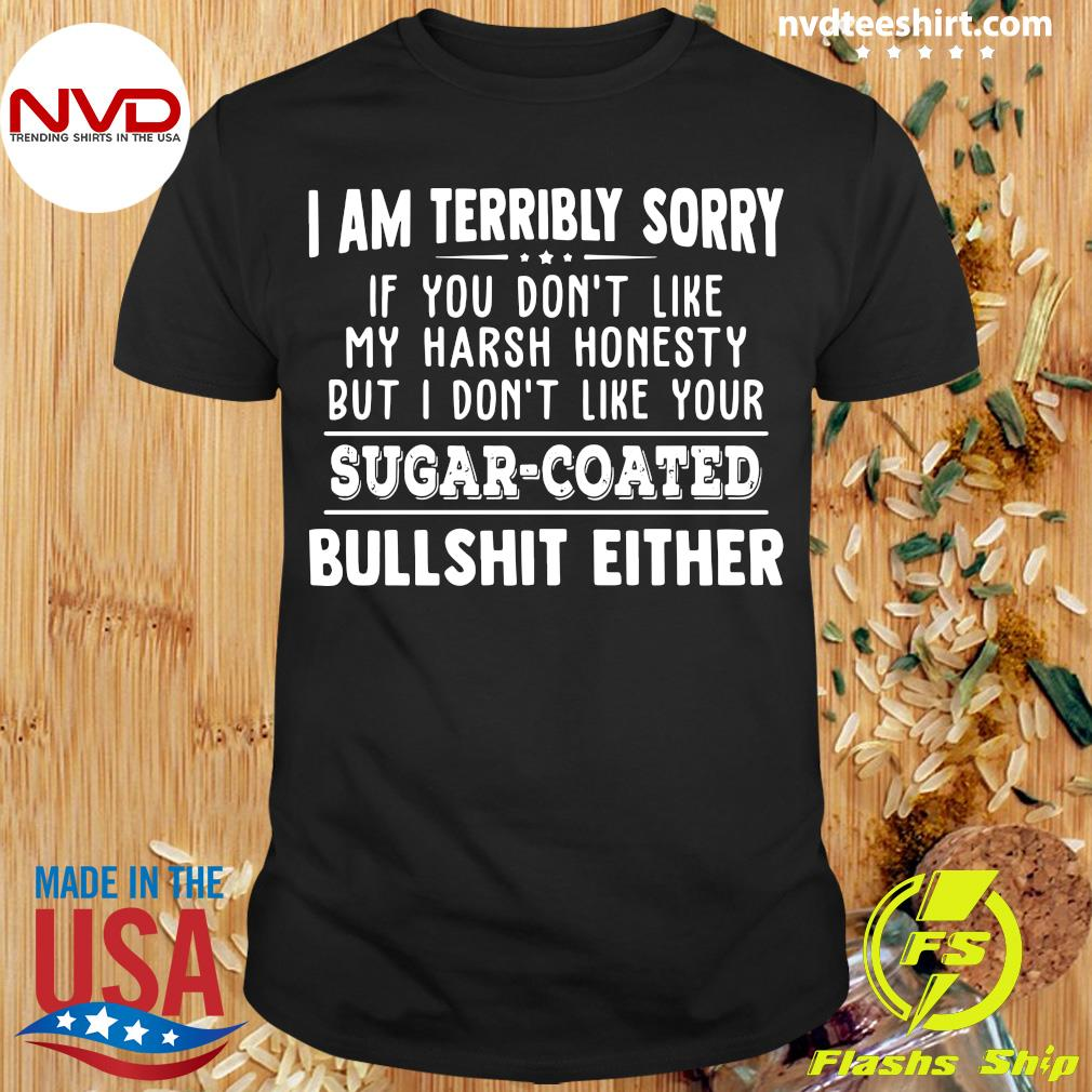 Official I Am Terribly Sorry If You Dont Like My Harsh Honesty But I Don't Like Your Sugar Coated Bullshit Either T-shirt